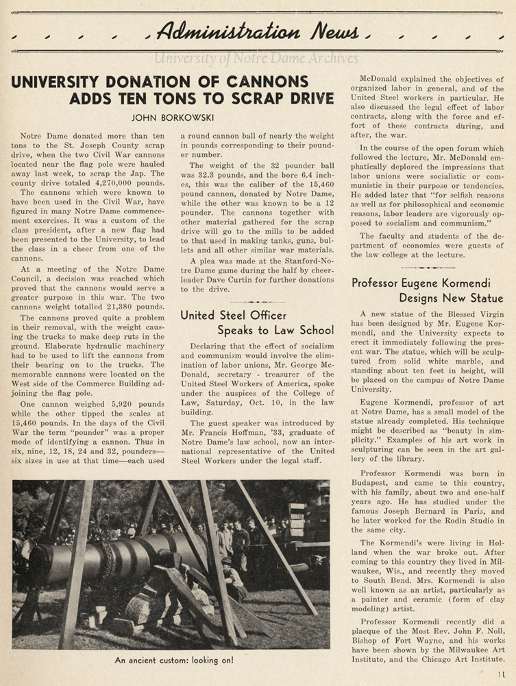 Scholastic issue October 16, 1942, page 11: Articles featuring the Notre Dame donation of the Civil War cannons to the St. Joseph County scrap drive during World War II (WWII); Mr. George McDonald of the United Steel Workers of America speaks to the Law School; and Professor Eugene Kormendi designing a new statue of the Blessed Virgin Mary.
